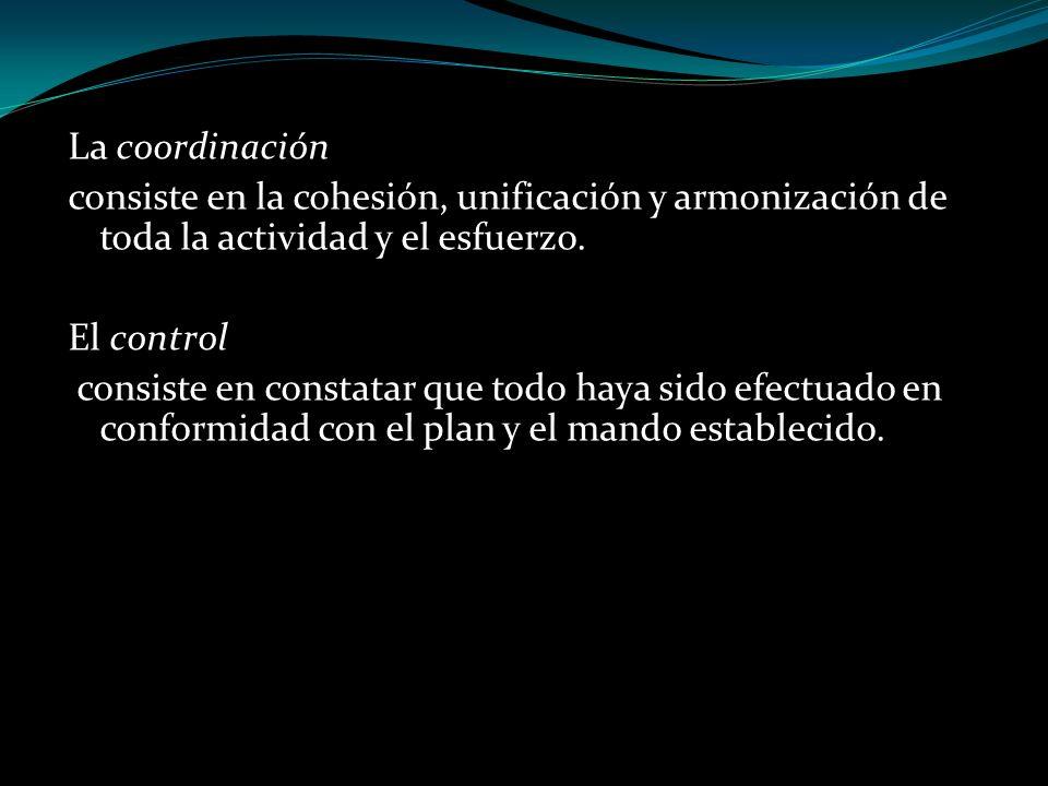 La coordinación consiste en la cohesión, unificación y armonización de toda la actividad y el esfuerzo. El control consiste en constatar que todo haya