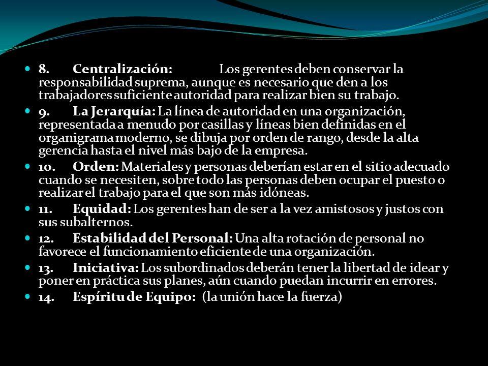 8.Centralización:Los gerentes deben conservar la responsabilidad suprema, aunque es necesario que den a los trabajadores suficiente autoridad para rea