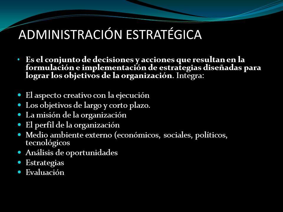 ADMINISTRACIÓN ESTRATÉGICA Es el conjunto de decisiones y acciones que resultan en la formulación e implementación de estrategias diseñadas para logra