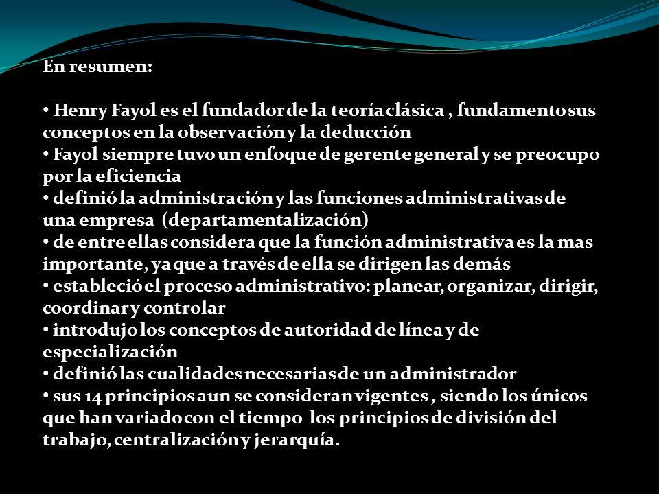 En resumen: Henry Fayol es el fundador de la teoría clásica, fundamento sus conceptos en la observación y la deducción Fayol siempre tuvo un enfoque d