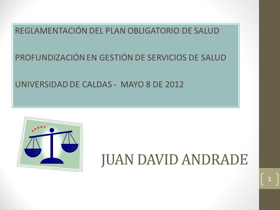 JUAN DAVID ANDRADE REGLAMENTACIÓN DEL PLAN OBLIGATORIO DE SALUD PROFUNDIZACIÓN EN GESTIÓN DE SERVICIOS DE SALUD UNIVERSIDAD DE CALDAS - MAYO 8 DE 2012 1