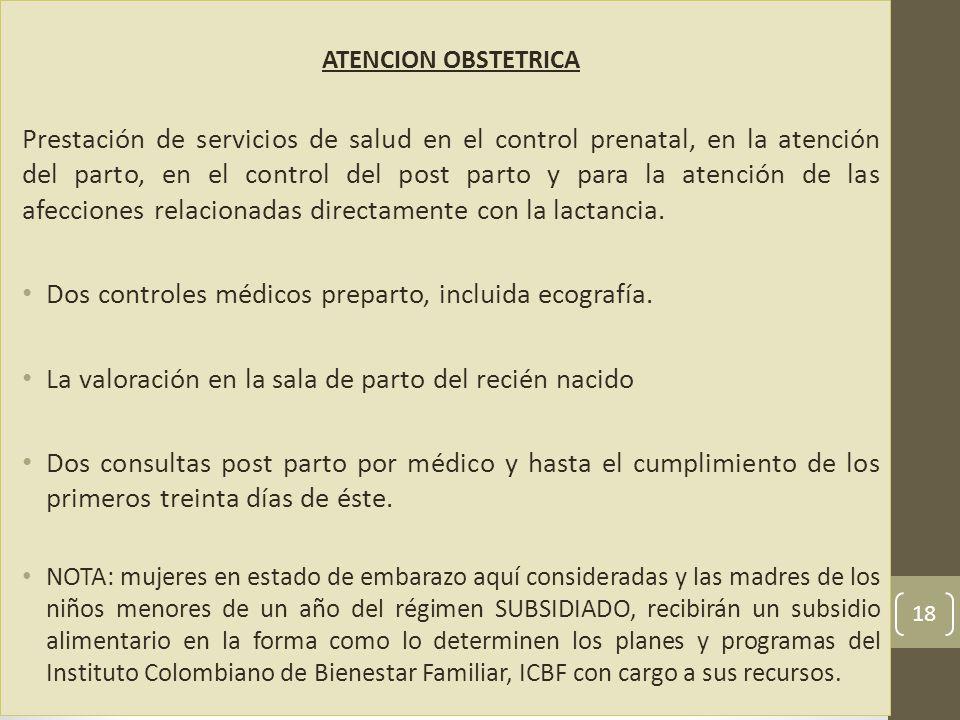 ATENCION OBSTETRICA Prestación de servicios de salud en el control prenatal, en la atención del parto, en el control del post parto y para la atención de las afecciones relacionadas directamente con la lactancia.