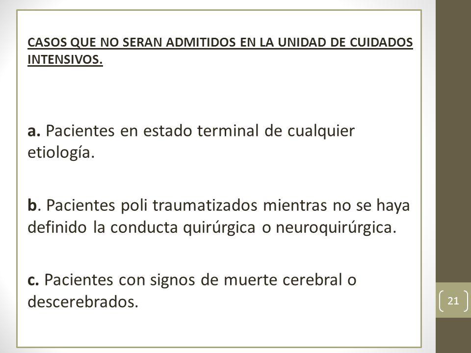 CASOS QUE NO SERAN ADMITIDOS EN LA UNIDAD DE CUIDADOS INTENSIVOS. a. Pacientes en estado terminal de cualquier etiología. b. Pacientes poli traumatiza
