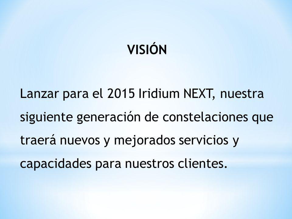 VISIÓN Lanzar para el 2015 Iridium NEXT, nuestra siguiente generación de constelaciones que traerá nuevos y mejorados servicios y capacidades para nuestros clientes.