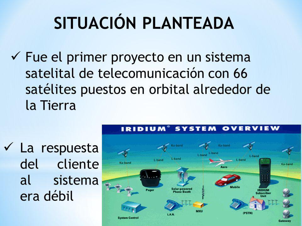 SITUACIÓN PLANTEADA Fue el primer proyecto en un sistema satelital de telecomunicación con 66 satélites puestos en orbital alrededor de la Tierra La respuesta del cliente al sistema era débil