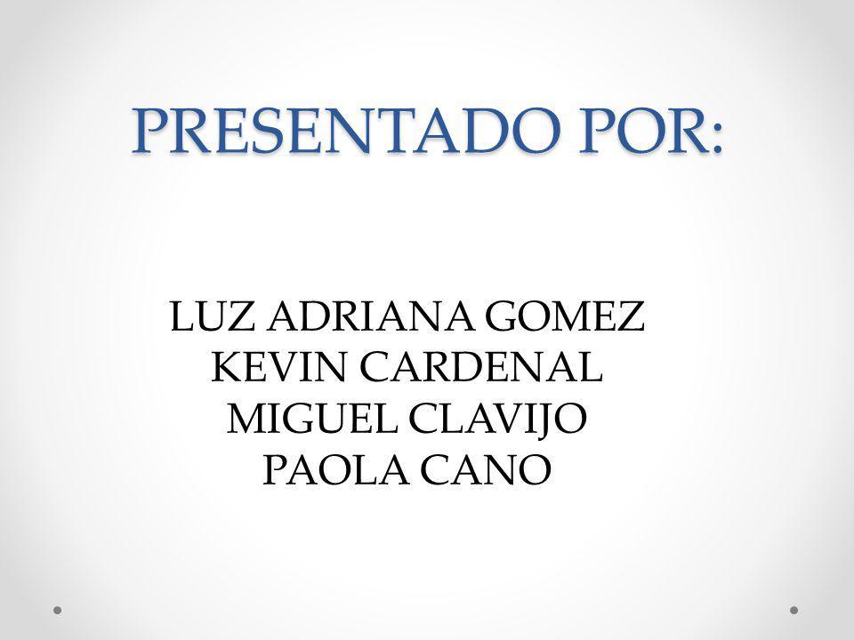 PRESENTADO POR: LUZ ADRIANA GOMEZ KEVIN CARDENAL MIGUEL CLAVIJO PAOLA CANO