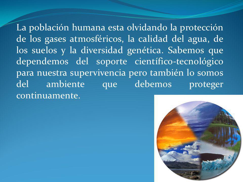 La población humana esta olvidando la protección de los gases atmosféricos, la calidad del agua, de los suelos y la diversidad genética. Sabemos que d