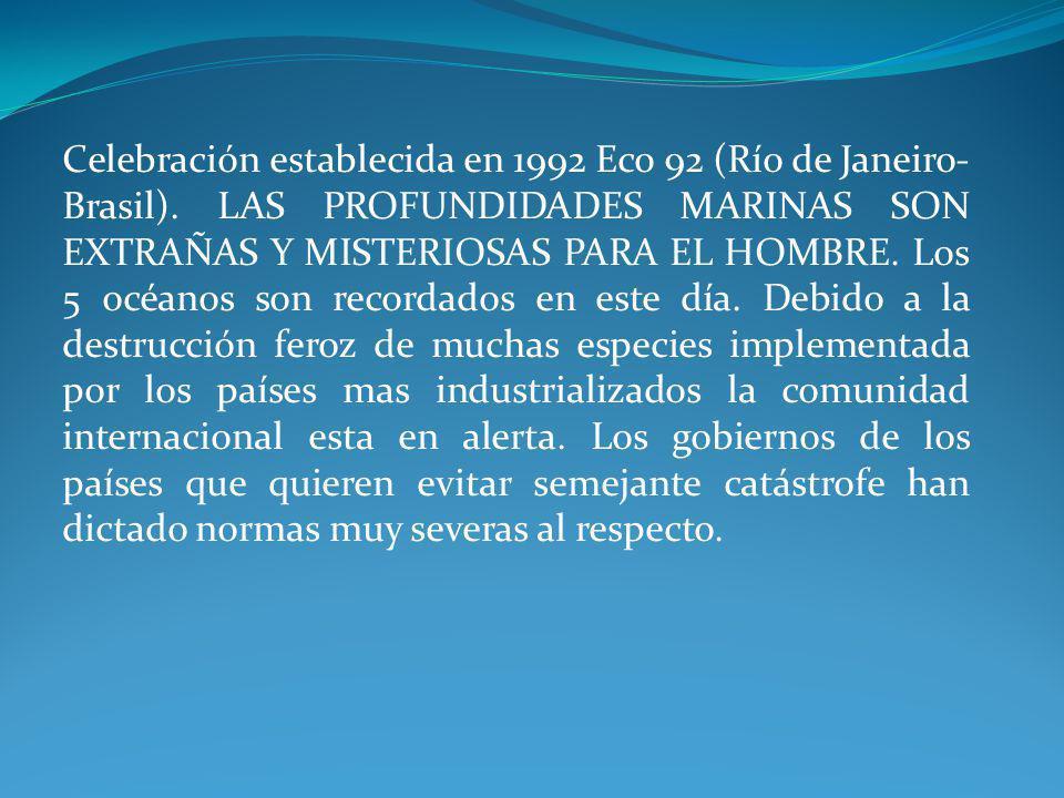 Celebración establecida en 1992 Eco 92 (Río de Janeiro- Brasil). LAS PROFUNDIDADES MARINAS SON EXTRAÑAS Y MISTERIOSAS PARA EL HOMBRE. Los 5 océanos so