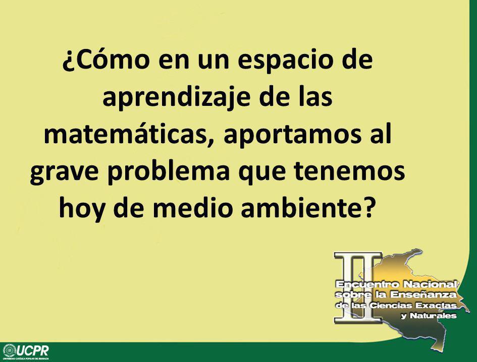 ¿Cómo en un espacio de aprendizaje de las matemáticas, aportamos al grave problema que tenemos hoy de medio ambiente?