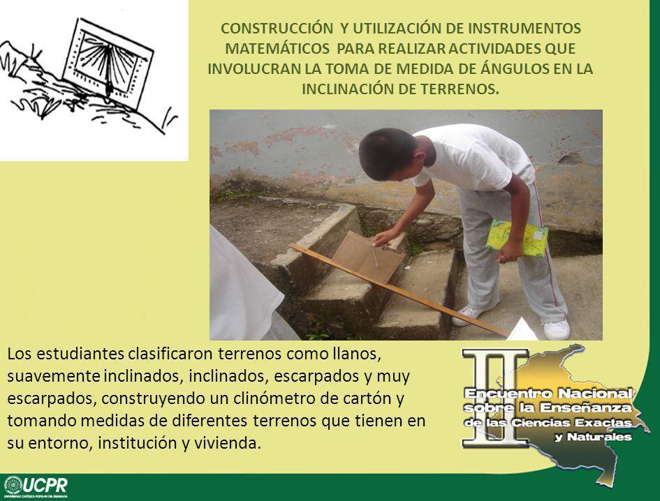 CONSTRUCCIÓN Y UTILIZACIÓN DE INSTRUMENTOS MATEMÁTICOS PARA REALIZAR ACTIVIDADES QUE INVOLUCRAN LA TOMA DE MEDIDA DE ÁNGULOS EN LA INCLINACIÓN DE TERRENOS.