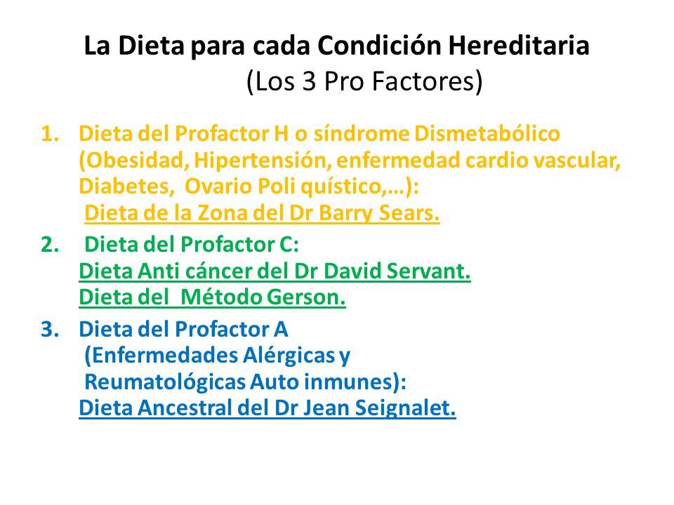 La Dieta para cada Condición Hereditaria (Los 3 Pro Factores) 1.Dieta del Profactor H o síndrome Dismetabólico (Obesidad, Hipertensión, enfermedad cardio vascular, Diabetes, Ovario Poli quístico,…): Dieta de la Zona del Dr Barry Sears.