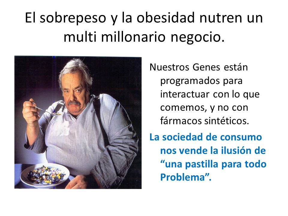 El sobrepeso y la obesidad nutren un multi millonario negocio. Nuestros Genes están programados para interactuar con lo que comemos, y no con fármacos
