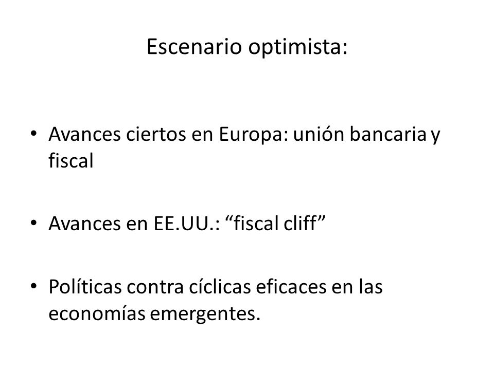 Avances ciertos en Europa: unión bancaria y fiscal Avances en EE.UU.: fiscal cliff Políticas contra cíclicas eficaces en las economías emergentes.