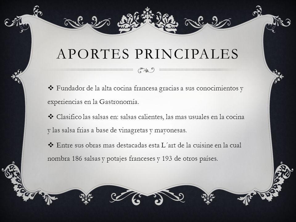 APORTES PRINCIPALES Fundador de la alta cocina francesa gracias a sus conocimientos y experiencias en la Gastronomía. Clasifico las salsas en: salsas