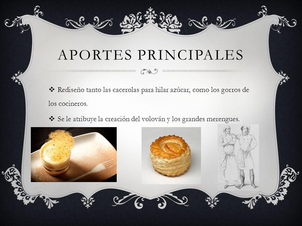 APORTES PRINCIPALES Rediseño tanto las cacerolas para hilar azúcar, como los gorros de los cocineros. Se le atribuye la creación del volován y los gra