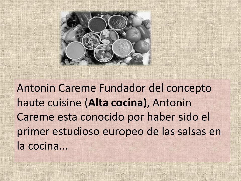 Antonin Careme Fundador del concepto haute cuisine (Alta cocina), Antonin Careme esta conocido por haber sido el primer estudioso europeo de las salsas en la cocina...