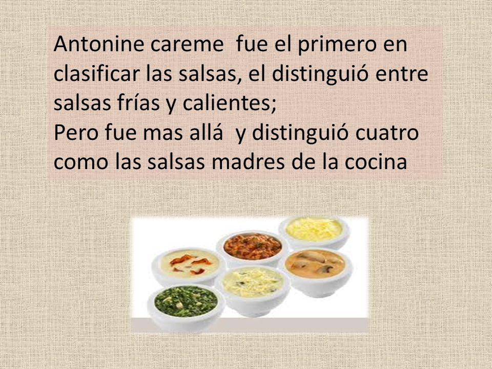 Antonine careme fue el primero en clasificar las salsas, el distinguió entre salsas frías y calientes; Pero fue mas allá y distinguió cuatro como las salsas madres de la cocina