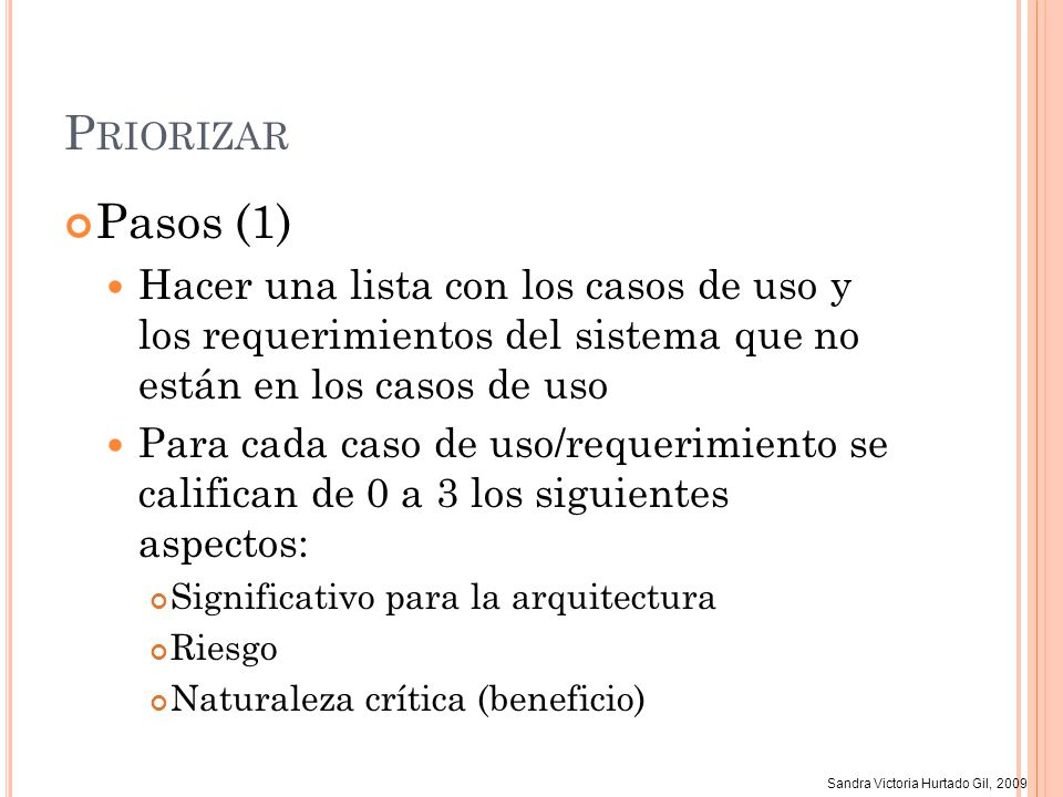 Sandra Victoria Hurtado Gil, 2009 P RIORIZAR Pasos (1) Hacer una lista con los casos de uso y los requerimientos del sistema que no están en los casos