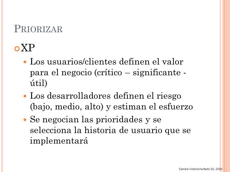 Sandra Victoria Hurtado Gil, 2009 P RIORIZAR XP Los usuarios/clientes definen el valor para el negocio (crítico – significante - útil) Los desarrollad