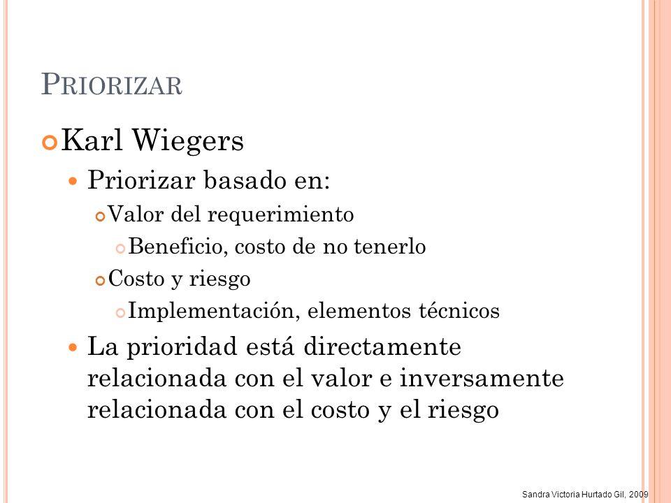 Sandra Victoria Hurtado Gil, 2009 P RIORIZAR Karl Wiegers Priorizar basado en: Valor del requerimiento Beneficio, costo de no tenerlo Costo y riesgo I