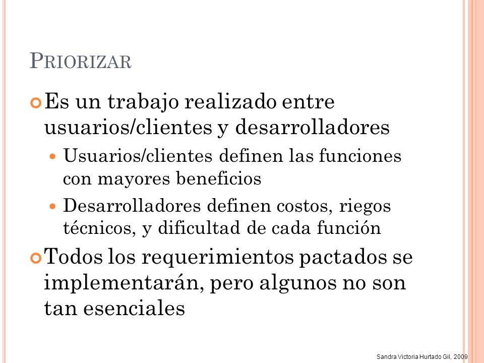Sandra Victoria Hurtado Gil, 2009 P RIORIZAR XP Los usuarios/clientes definen el valor para el negocio (crítico – significante - útil) Los desarrolladores definen el riesgo (bajo, medio, alto) y estiman el esfuerzo Se negocian las prioridades y se selecciona la historia de usuario que se implementará