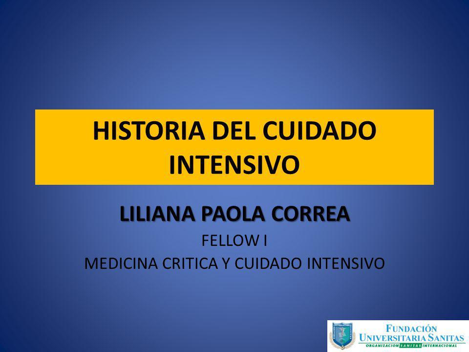 HISTORIA DEL CUIDADO INTENSIVO LILIANA PAOLA CORREA FELLOW I MEDICINA CRITICA Y CUIDADO INTENSIVO