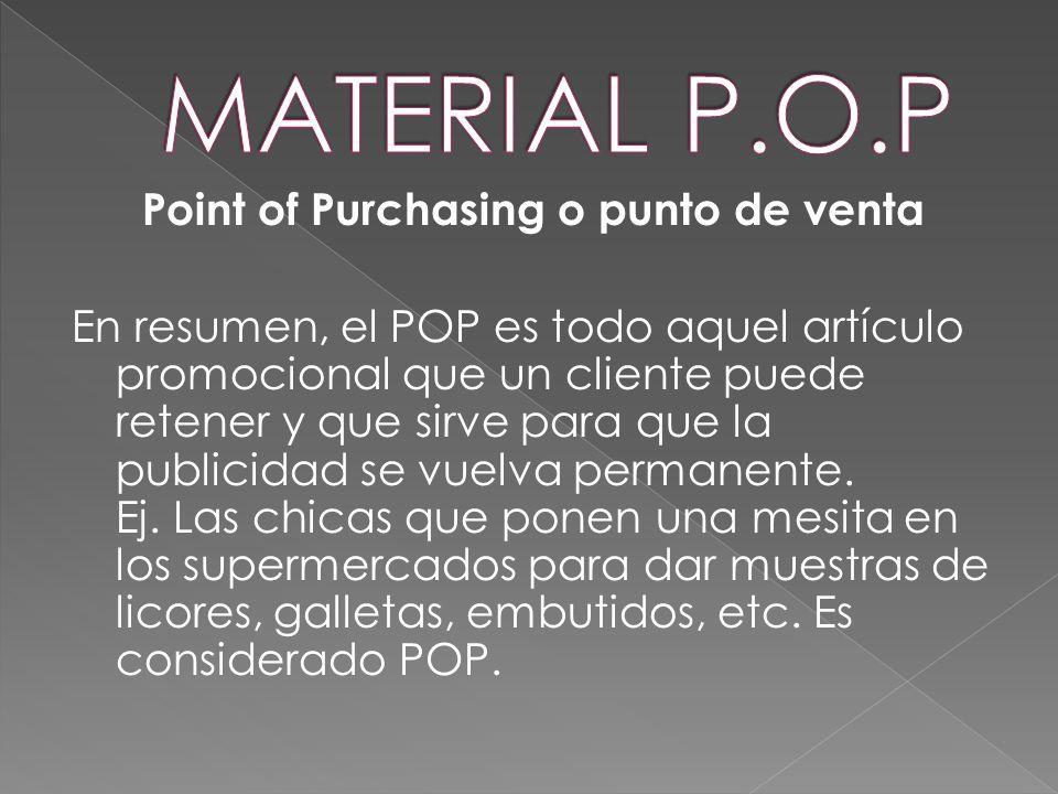 Point of Purchasing o punto de venta En resumen, el POP es todo aquel artículo promocional que un cliente puede retener y que sirve para que la public