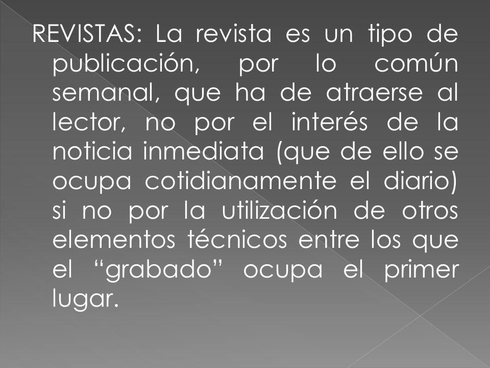 REVISTAS: La revista es un tipo de publicación, por lo común semanal, que ha de atraerse al lector, no por el interés de la noticia inmediata (que de