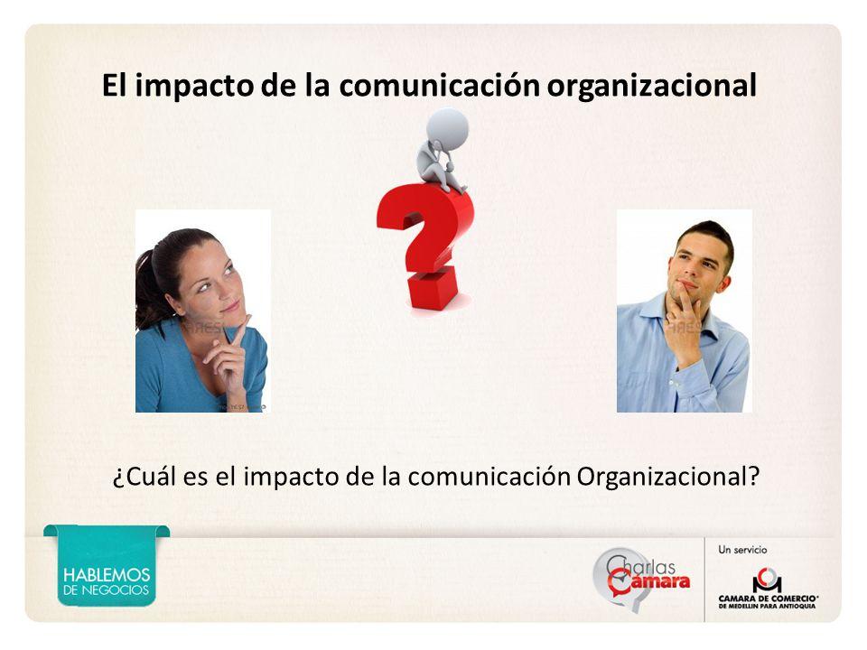 El impacto de la comunicación organizacional ¿Cuál es el impacto de la comunicación Organizacional?