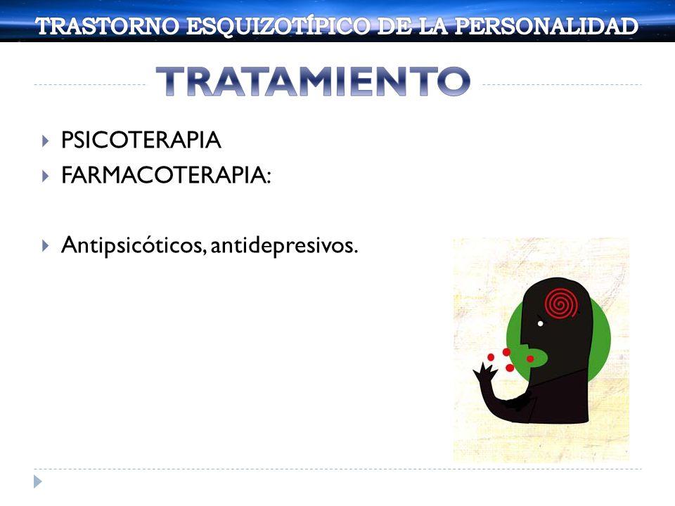 PSICOTERAPIA FARMACOTERAPIA: Antipsicóticos, antidepresivos.