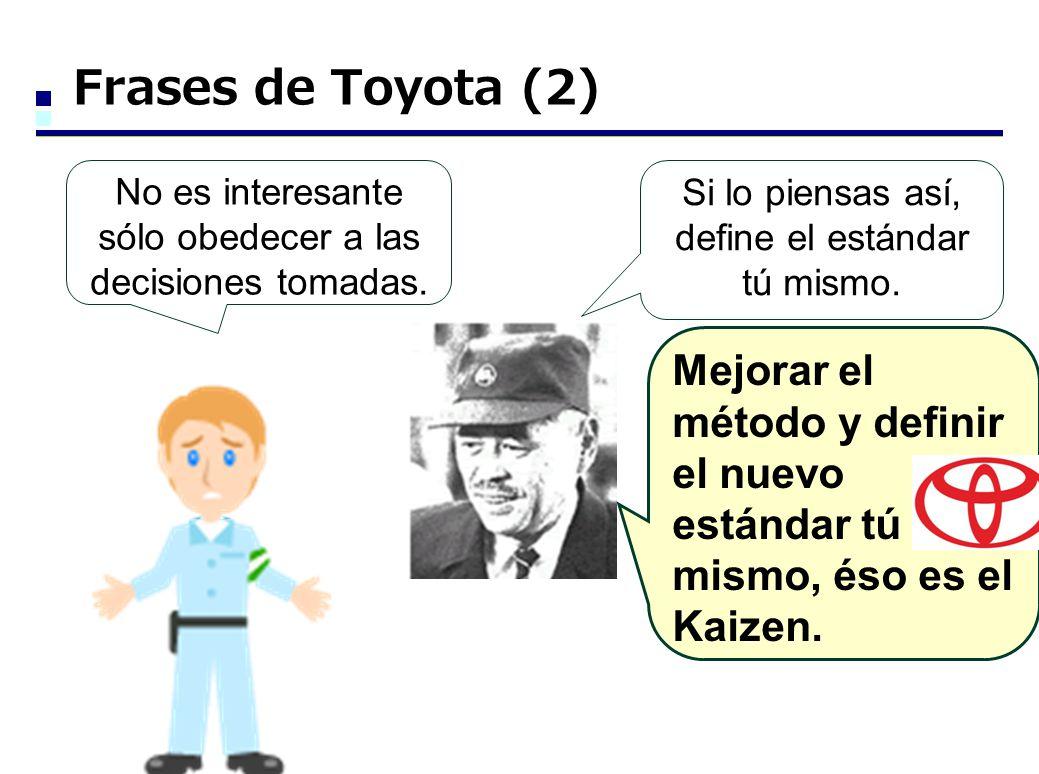Frases de Toyota (2) No es interesante sólo obedecer a las decisiones tomadas. Si lo piensas así, define el estándar tú mismo. Mejorar el método y def