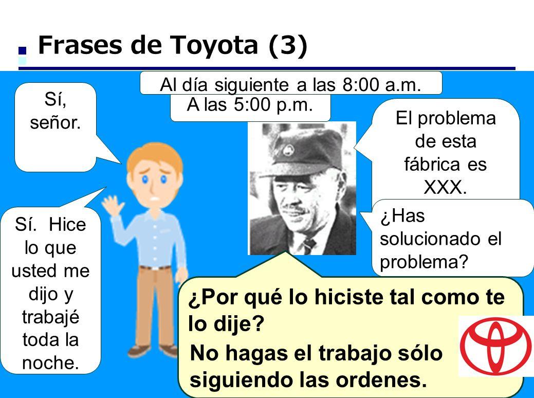 Frases de Toyota (3) El problema de esta fábrica es XXX. Mejora el proceso de esta manera. Sí, señor. A las 5:00 p.m. ¿Has solucionado el problema? Sí