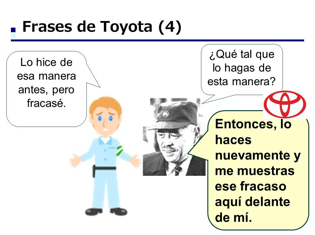Frases de Toyota (4) ¿Qué tal que lo hagas de esta manera? Lo hice de esa manera antes, pero fracasé. Entonces, lo haces nuevamente y me muestras ese