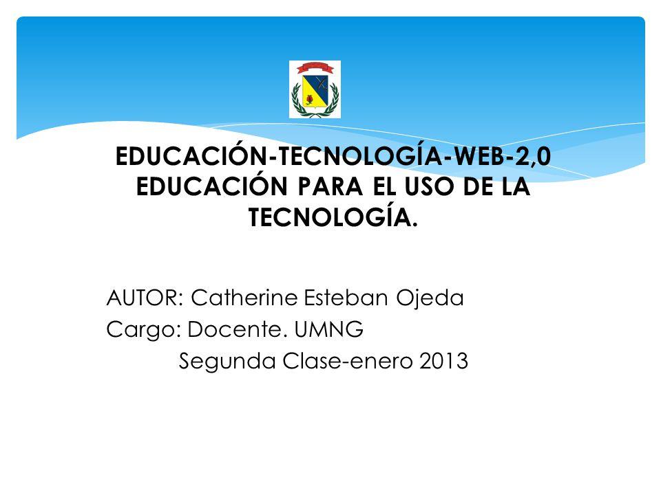 EDUCACIÓN-TECNOLOGÍA-WEB-2,0 EDUCACIÓN PARA EL USO DE LA TECNOLOGÍA. AUTOR: Catherine Esteban Ojeda Cargo: Docente. UMNG Segunda Clase-enero 2013