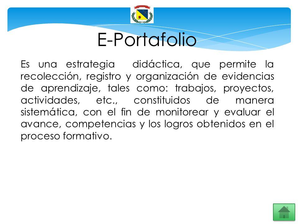E-Portafolio Es una estrategia didáctica, que permite la recolección, registro y organización de evidencias de aprendizaje, tales como: trabajos, proy