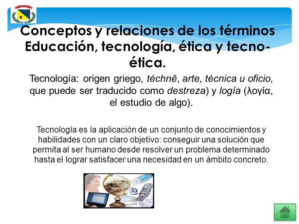 Conceptos y relaciones de los términos Educación, tecnología, ética y tecno- ética. Tecnología: origen griego, téchnē, arte, técnica u oficio, que pue