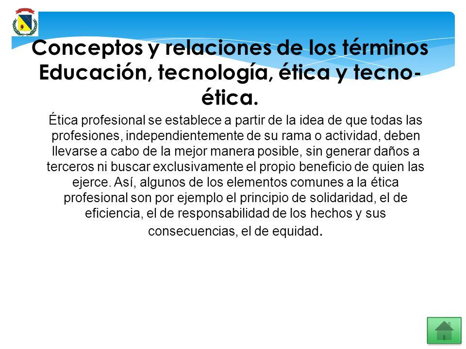 Conceptos y relaciones de los términos Educación, tecnología, ética y tecno- ética. Ética profesional se establece a partir de la idea de que todas la
