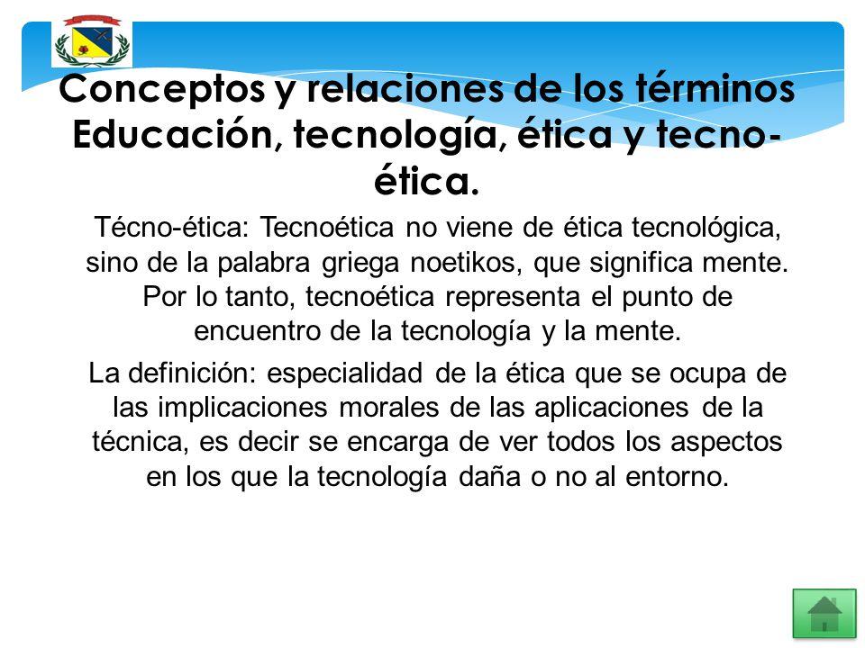 Conceptos y relaciones de los términos Educación, tecnología, ética y tecno- ética. Técno-ética: Tecnoética no viene de ética tecnológica, sino de la