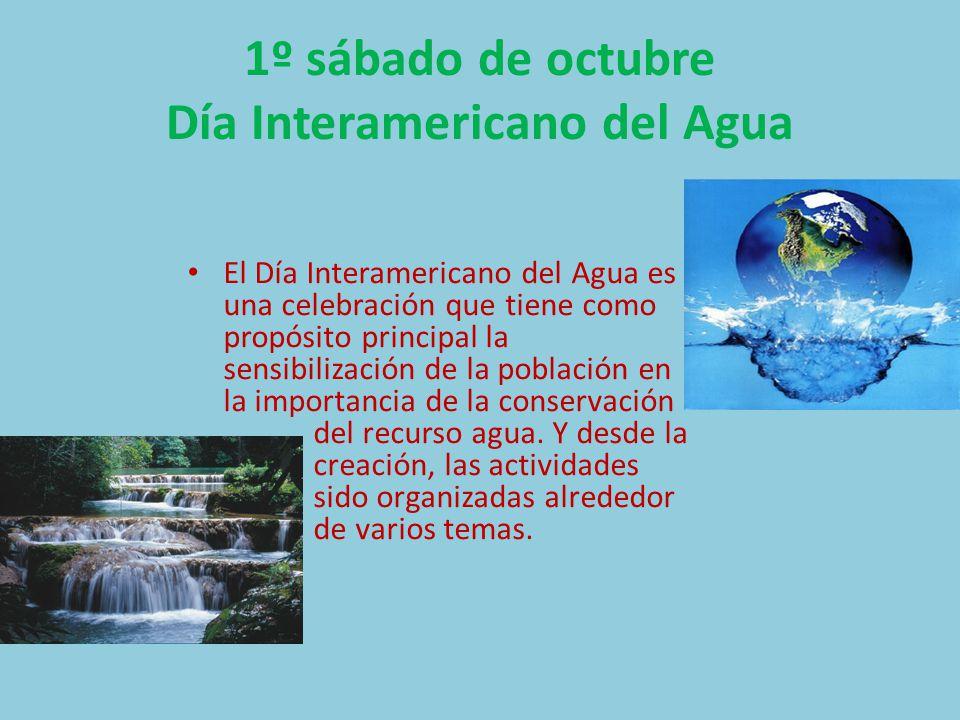 1º sábado de octubre Día Interamericano del Agua El Día Interamericano del Agua es una celebración que tiene como propósito principal la sensibilización de la población en la importancia de la conservación del recurso agua.