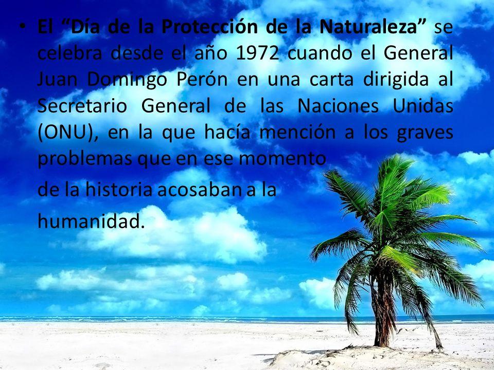 El Día de la Protección de la Naturaleza se celebra desde el año 1972 cuando el General Juan Domingo Perón en una carta dirigida al Secretario General de las Naciones Unidas (ONU), en la que hacía mención a los graves problemas que en ese momento de la historia acosaban a la humanidad.