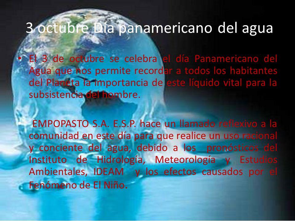 3 octubre Día panamericano del agua El 3 de octubre se celebra el día Panamericano del Agua que nos permite recordar a todos los habitantes del Planeta la importancia de este líquido vital para la subsistencia del hombre.