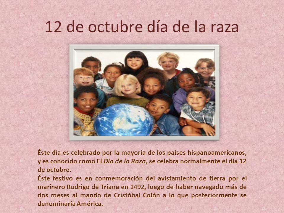 12 de octubre día de la raza Éste día es celebrado por la mayoría de los países hispanoamericanos, y es conocido como El Día de la Raza, se celebra normalmente el día 12 de octubre.