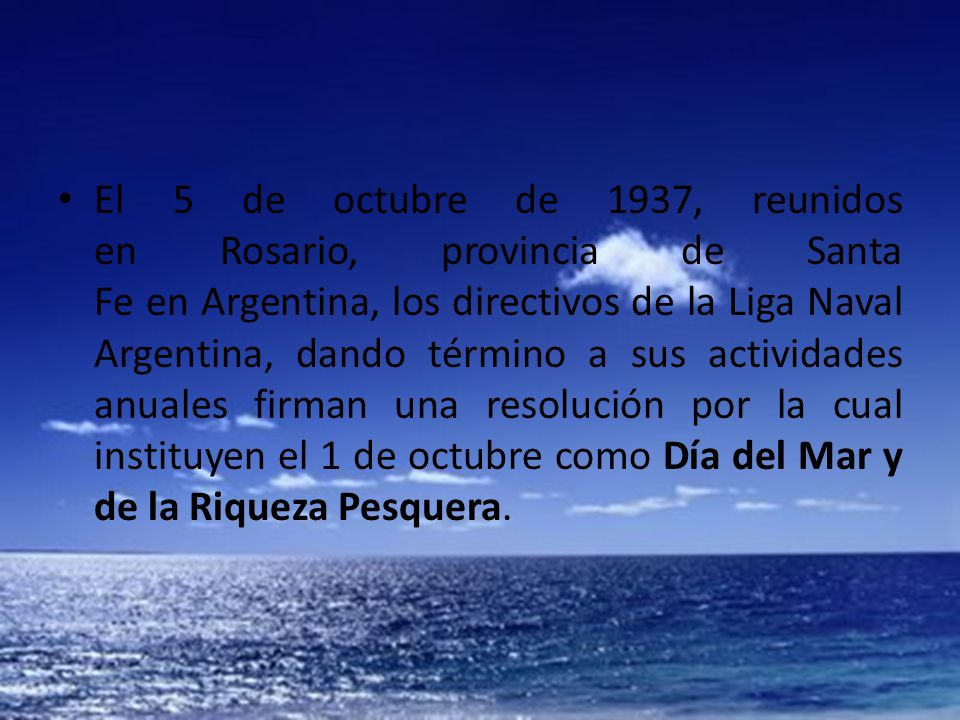 El 5 de octubre de 1937, reunidos en Rosario, provincia de Santa Fe en Argentina, los directivos de la Liga Naval Argentina, dando término a sus actividades anuales firman una resolución por la cual instituyen el 1 de octubre como Día del Mar y de la Riqueza Pesquera.