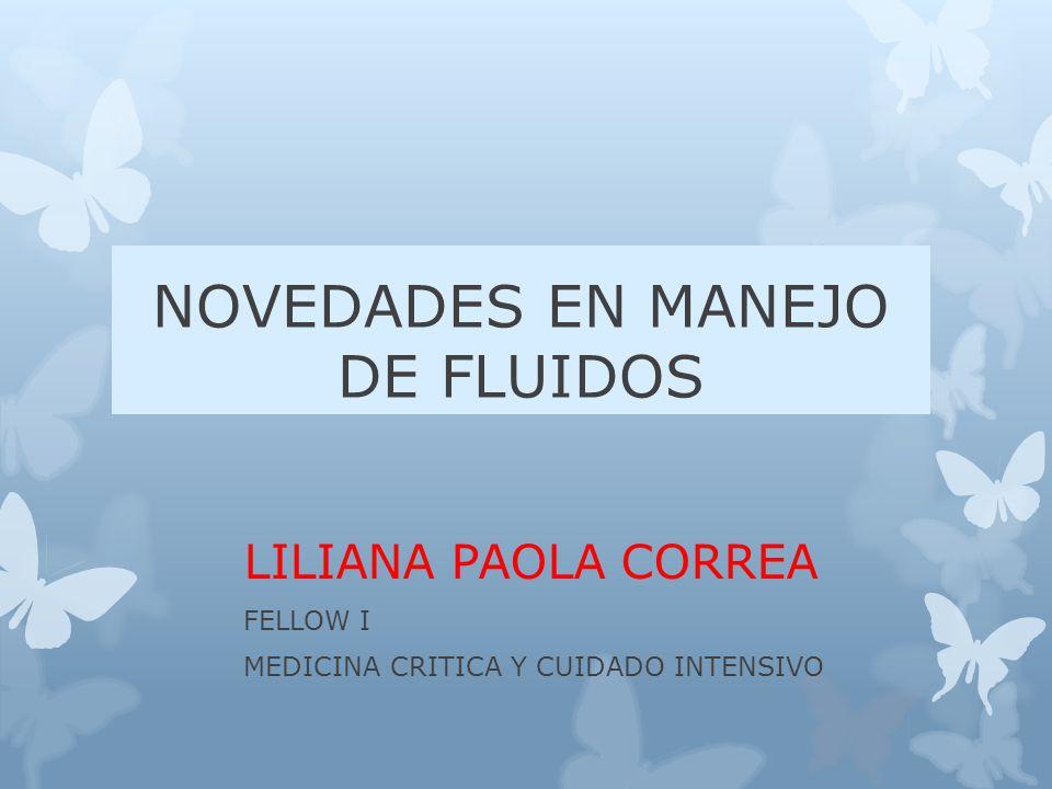 NOVEDADES EN MANEJO DE FLUIDOS LILIANA PAOLA CORREA FELLOW I MEDICINA CRITICA Y CUIDADO INTENSIVO