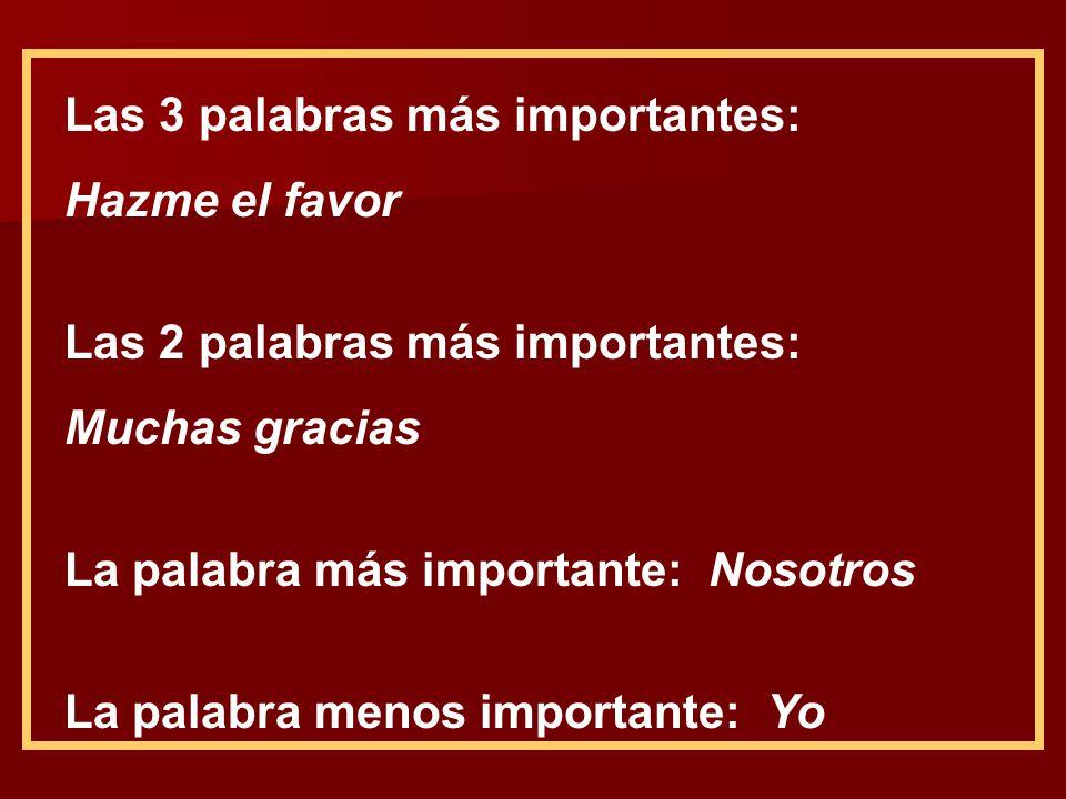 Las 3 palabras más importantes: Hazme el favor Las 2 palabras más importantes: Muchas gracias La palabra más importante: Nosotros La palabra menos imp