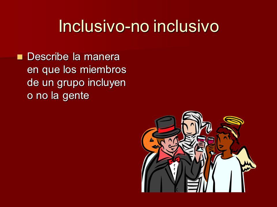 Inclusivo-no inclusivo Describe la manera en que los miembros de un grupo incluyen o no la gente Describe la manera en que los miembros de un grupo in