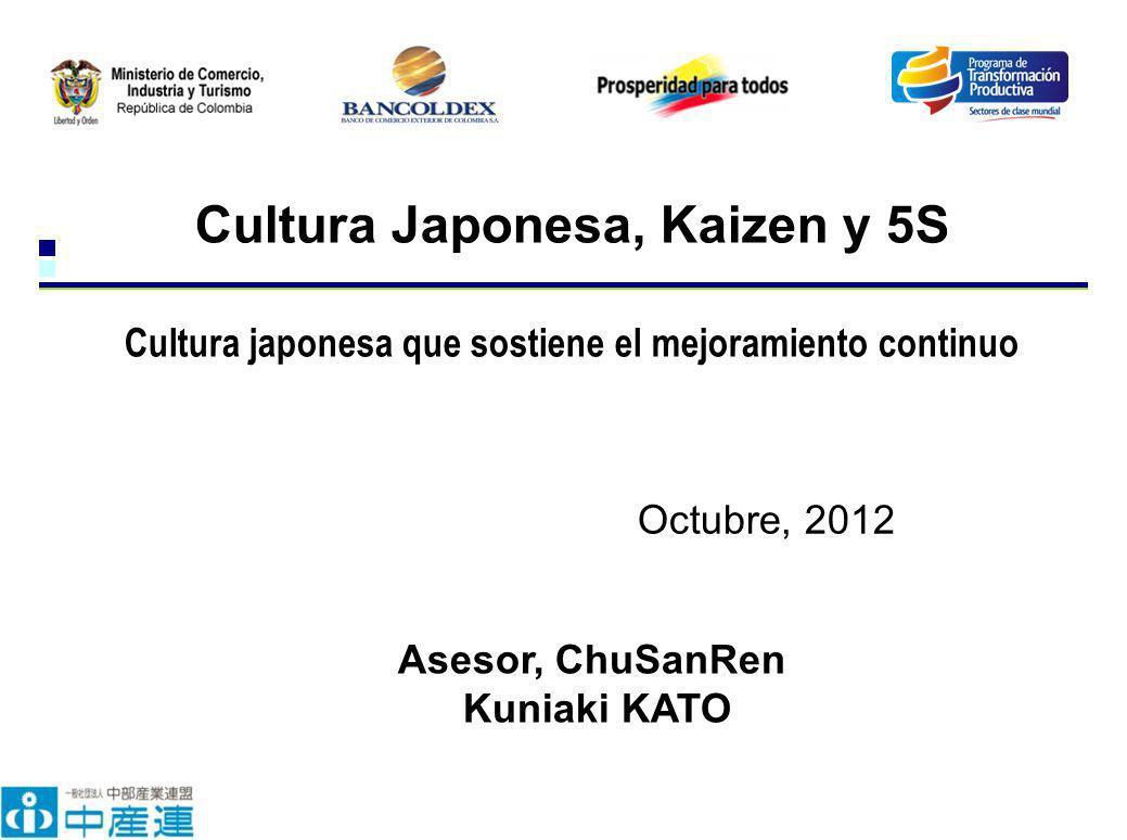 Octubre, 2012 Cultura Japonesa, Kaizen y 5S Cultura japonesa que sostiene el mejoramiento continuo Asesor, ChuSanRen Kuniaki KATO