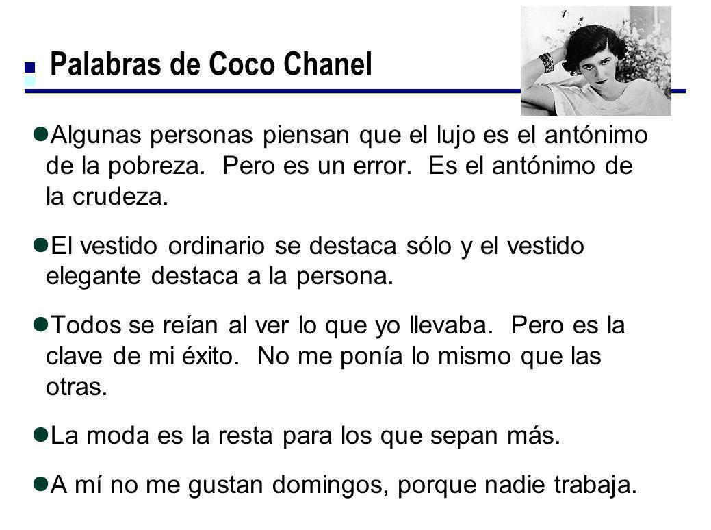 Palabras de Coco Chanel Algunas personas piensan que el lujo es el antónimo de la pobreza. Pero es un error. Es el antónimo de la crudeza. El vestido