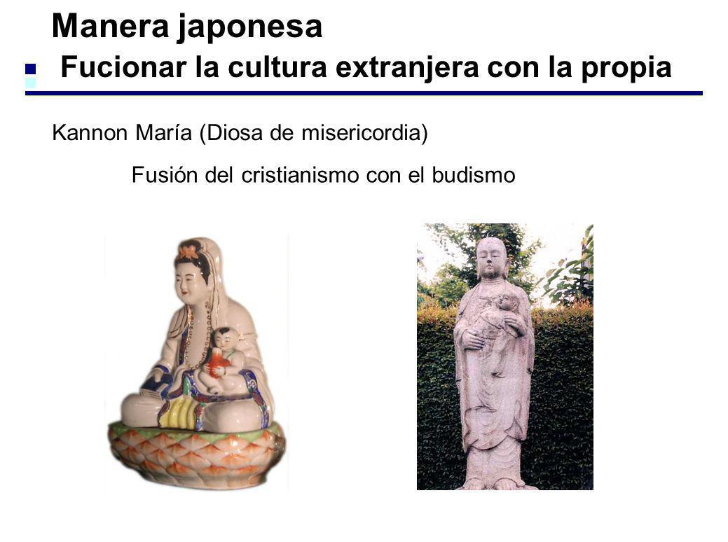 Manera japonesa Fucionar la cultura extranjera con la propia Kannon María (Diosa de misericordia) Fusión del cristianismo con el budismo
