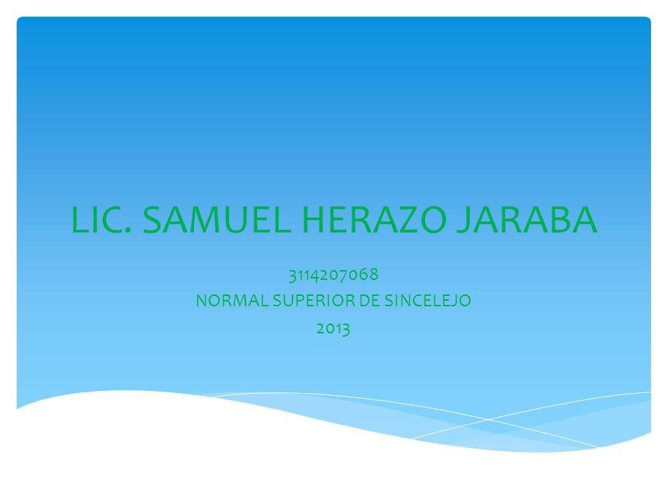 LIC. SAMUEL HERAZO JARABA 3114207068 NORMAL SUPERIOR DE SINCELEJO 2013